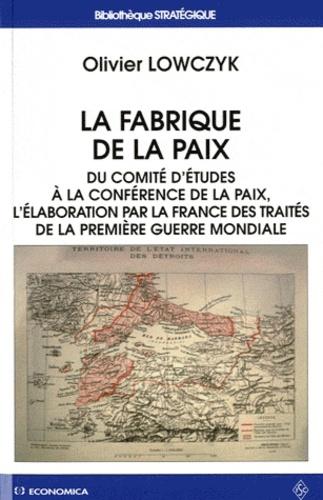 Olivier Lowczyk - La fabrique de la paix - Du comité d'études à la conférence de la paix, l'élaboration par la France des traités de la première guerre mondiale.