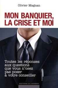 Olivier Magnan - Mon banquier, la crise et moi - Toutes les réponses aux questions que vous n'osez pas poser à votre conseiller.