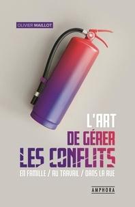 L'art de gérer les conflits- Guide pratique de gestion des conflits en famille, au travail, dans la rue - Olivier Maillot |