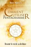 Olivier Manitara - Comment utiliser le pentagramme - Devenir le roi de sa destinée.