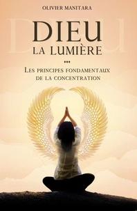 Olivier Manitara - Dieu la lumière - Les principes fondamentaux de la concentration.