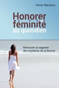 Olivier Manitara - Honorer la féminité au quotidien - Retrouver la sagesse des mystères de la femme.