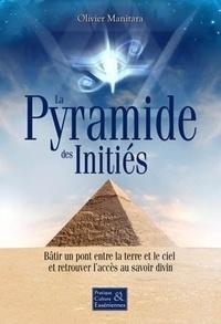 Olivier Manitara - La Pyramide des Initiés - Bâtir un pont entre la terre et le ciel et retrouver l'accès au savoir divin.
