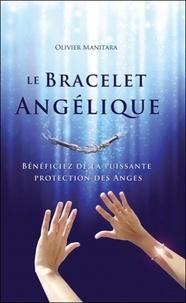 Olivier Manitara - Le bracelet angélique - Bénéficiez de la puissante protection des Anges. Avec un bracelet.