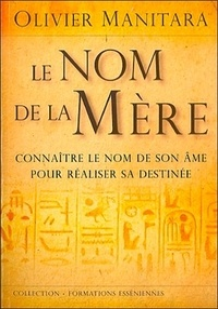 Olivier Manitara - Le nom de la mère - Connaître le nom de son âme pour réaliser sa destinée.