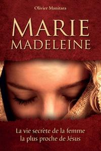 Olivier Manitara - Marie Madeleine - La vie secrète de la femme la plus proche de Jésus.