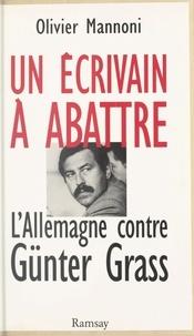 Olivier Mannoni - Un écrivain à abattre - L'Allemagne contre Günter Grass.