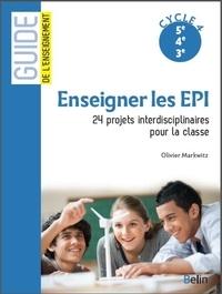 Olivier Markwitz - Enseigner les EPI - 24 projets interdisciplinaires pour la classe, Cycle 4, 5e 4e 3e.