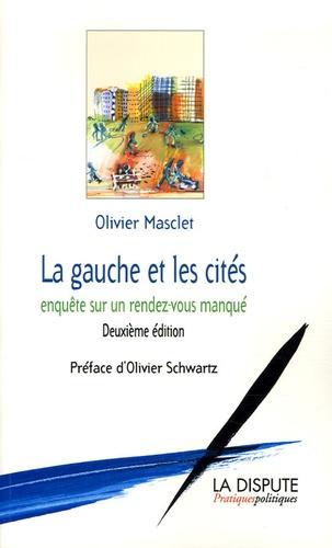 Olivier Masclet - La gauche et les cités - Enquête sur un rendez-vous manqué.