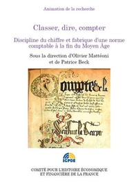 Olivier Mattéoni et Patrice Beck - Classer, dire, compter - Discipline du chiffre et fabrique d'une norme comptable à la fin du Moyen Age.