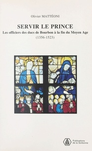 Olivier Mattéoni - Servir le prince - Les officiers des ducs de Bourbon à la fin du Moyen Age 1356-1523.