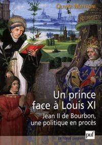 Olivier Mattéoni - Un prince face à Louis XI - Jean II de Bourbon, une politique en procès.