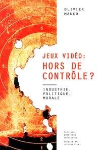 Olivier Mauco - Jeux vidéo : hors de controle ? - Industrie, politique, morale.