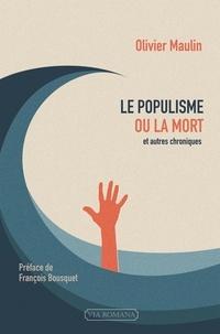 Olivier Maulin - Le populisme ou la mort et autres chroniques (2012-2016).