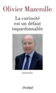 Olivier Mazerolle - La curiosité est un défaut impardonnable - Souvenirs.