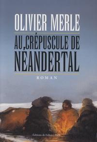 Olivier Merle - Au crépuscule de Néandertal.