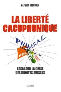 Olivier Meuwly - La liberté cacophonique - Essai sur la crise des droites suisses.