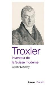 Olivier Meuwly - Troxler, inventeur de la Suisse moderne.
