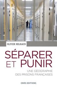 Olivier Milhaud - Séparer et punir - Une géographie des prisons françaises.