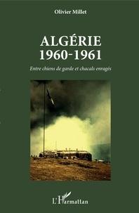 Olivier Millet - Algérie 1960-1961 - Entre chiens de garde et chacals enragés.