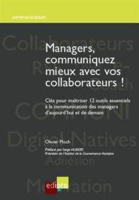 Olivier Moch - Managers, communiquez mieux avec vos collaborateurs ! - Clés pour maîtriser 12 outils essentiels à la communication des managers d'aujourd'hui et de demain.