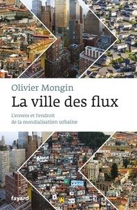 Olivier Mongin - La Ville des flux - L'envers et l'endroit de la mondialisation urbaine.