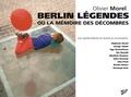 Olivier Morel - Berlin légendes ou la Mémoire des décombres - Une capitale littéraire en rêveries et en conversations.