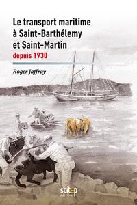Olivier Mornet et Roger Jaffray - Le transport maritime à Saint-Barthélemy et Saint-Martin depuis 1930.