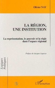 Olivier Nay - La région, une institution - La représentation, le pouvoir et la règle dans l'espace régional.