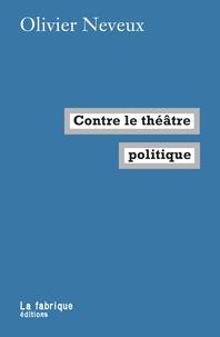 Olivier Neveux - Contre le théâtre politique.