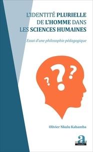 Olivier Nkulu Kabamba - L'identité plurielle de l'homme dans les sciences humaines - Essai d'une philosophie pédagogique.