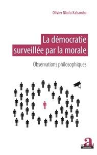 Olivier Nkulu Kabamba - La démocratie surveillée par la morale - Observations philosophiques.