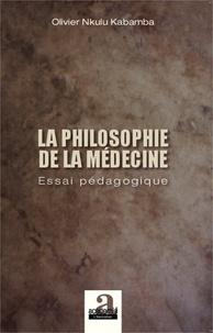 Olivier Nkulu Kabamba - La philosophie de la médecine - Essai pédagogique.