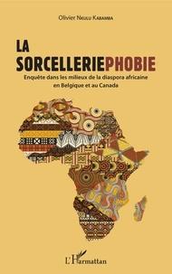 Olivier Nkulu Kabamba - La sorcelleriephobie - Enquête dans les milieux de la diaspora africaine en Belgique et au Canada.