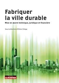 Olivier Ortega et  Collectif - Fabriquer la ville durable - Mise en  uvre technique, juridique et financière.
