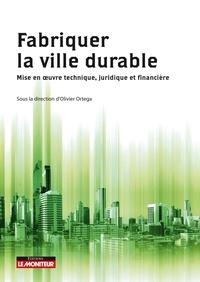 Olivier Ortega - Fabriquer la ville durable - Mise en oeuvre technique, juridique et financière.