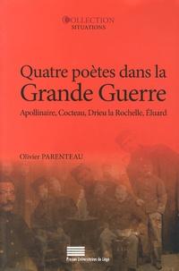 Olivier Parenteau - Quatre poètes dans la Grande Guerre - Guillaume Apollinaire, Jean Cocteau, Pierre Drieu La Rochelle, Paul Eluard.