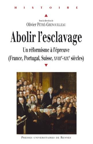 Olivier Pétré-Grenouilleau - Abolir l'esclavage - Un réformisme à l'épreuve (France, Portugal, suisse, XVIIIe-XIXe siècles).
