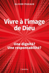 Olivier Pigeaud - Vivre à l'image de Dieu - Une dignité ? Une responsabilité ?.