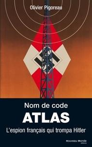 Olivier Pigoreau - Nom de code : Atlas - L'espion français qui trompa Hitler.