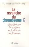 Olivier Postel-Vinay - La revanche du chromosome X - Enquête sur les origines et le devenir du féminin.