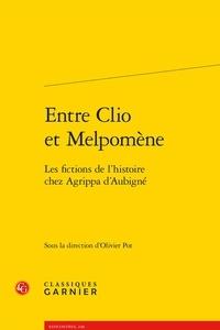 Olivier Pot - Entre Clio et Melpomène - Les fictions de l'histoire chez Aggripa d'Aubigné.