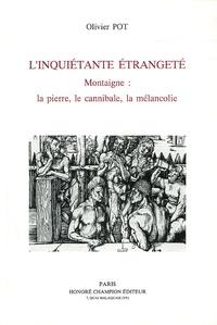 Olivier Pot - L'inquiétante étrangeté - Montaigne : la pierre, le cannibale,la mélancolie.