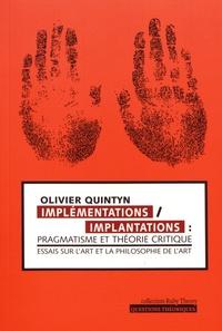 Olivier Quintyn - Implémentations/Implantations : pragmatisme et théorie critique - Essais sur l'art et la philosophie de l'art.