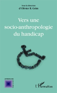 Olivier R. Grim - Vers une socio-anthropologie du handicap.