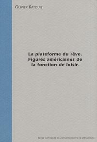 Olivier Ratouis - La plateforme du rêve - Figures américaines de la fonction de loisir.