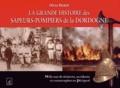 Olivier Rigaud - La grande histoire des sapeurs-pompiers de la Dordogne - Mille ans de sinistres, accidents et catastrophes en Périgord.
