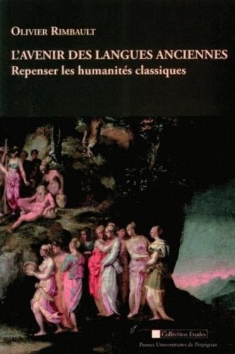 Olivier Rimbault - L'avenir des langues anciennes : Repenser les humanités classiques - Suivi de Poésies néolatines pour le XXIe siècle (2004-2011).