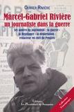 Olivier Rivière - Marcel-Gabriel Rivière, un journaliste dans la Guerre - Ses années de journaliste, la guerre (39-45), la Résistance, la déportation, rédacteur en chef du Progrès.