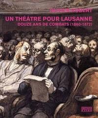 Olivier Robert - Un théâtre pour Lausanne - Douze ans de combats (1860-1872).